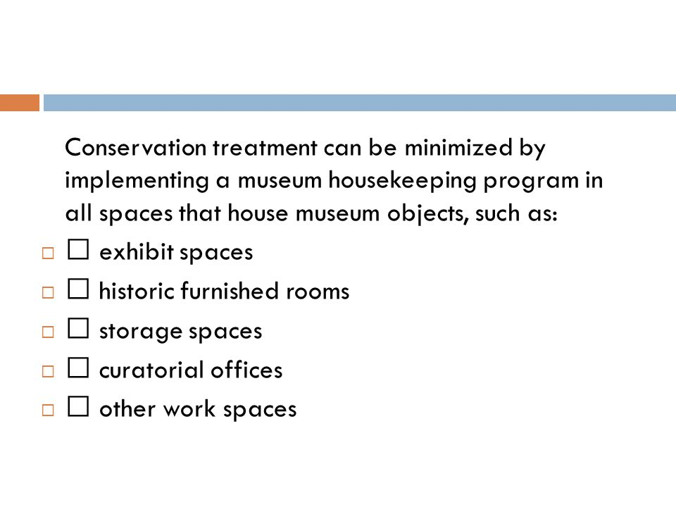 Conservation treatment can be minimized by implementing a museum housekeeping program in all spaces that house museum objects, such as:  • exhibit spaces  • historic furnished rooms  • storage spaces  • curatorial offices  • other work spaces