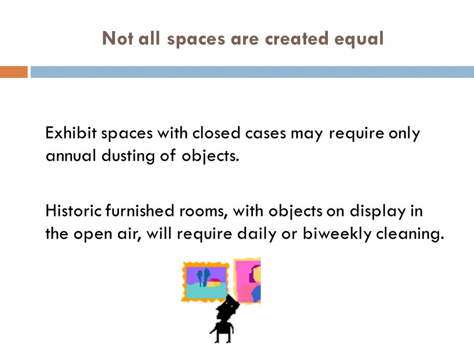 Not all spaces are created equal Exhibit spaces with closed cases may require only annual dusting of objects.