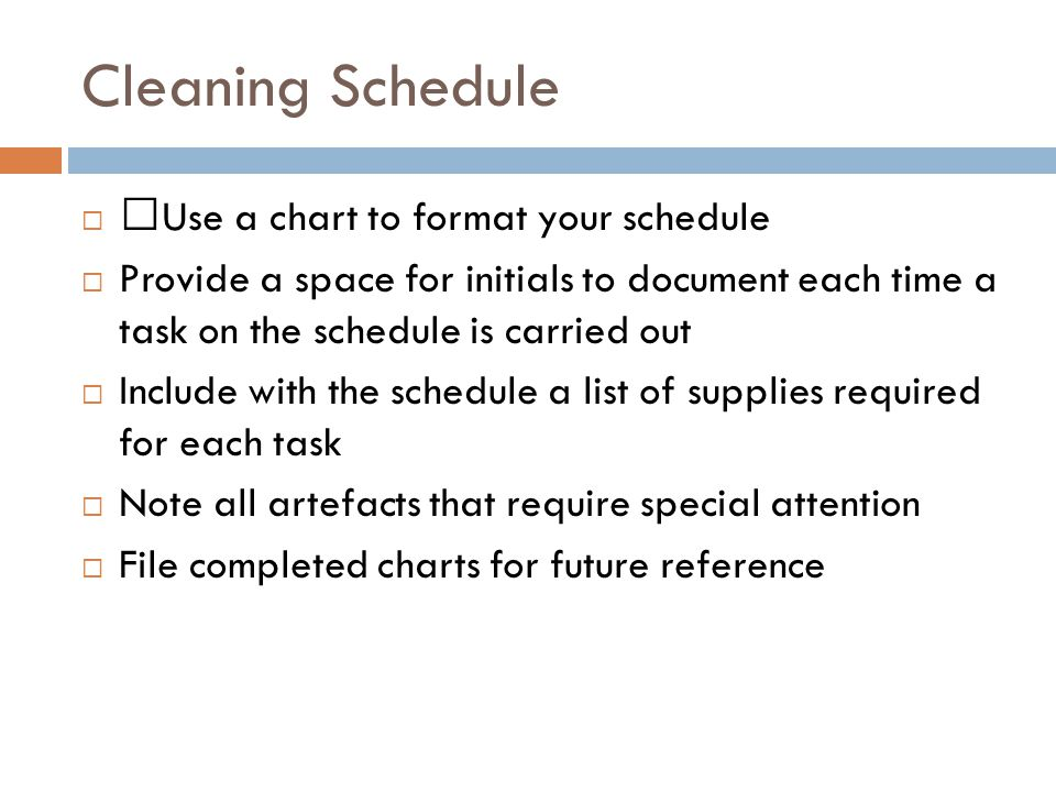 Cleaning Schedule  •Use a chart to format your schedule  Provide a space for initials to document each time a task on the schedule is carried out  Include with the schedule a list of supplies required for each task  Note all artefacts that require special attention  File completed charts for future reference