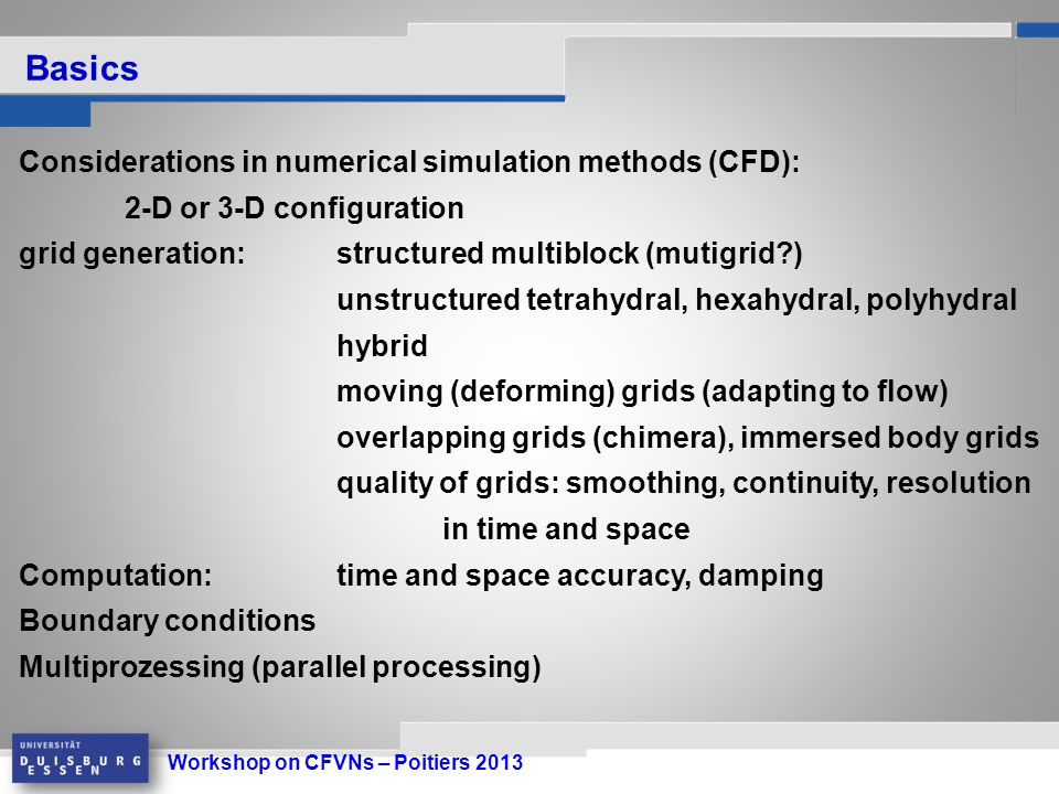 Workshop on CFVNs – Poitiers 2013 Considerations in numerical simulation methods (CFD): 2-D or 3-D configuration grid generation: structured multiblock (mutigrid ) unstructured tetrahydral, hexahydral, polyhydral hybrid moving (deforming) grids (adapting to flow) overlapping grids (chimera), immersed body grids quality of grids: smoothing, continuity, resolution in time and space Computation:time and space accuracy, damping Boundary conditions Multiprozessing (parallel processing) Basics