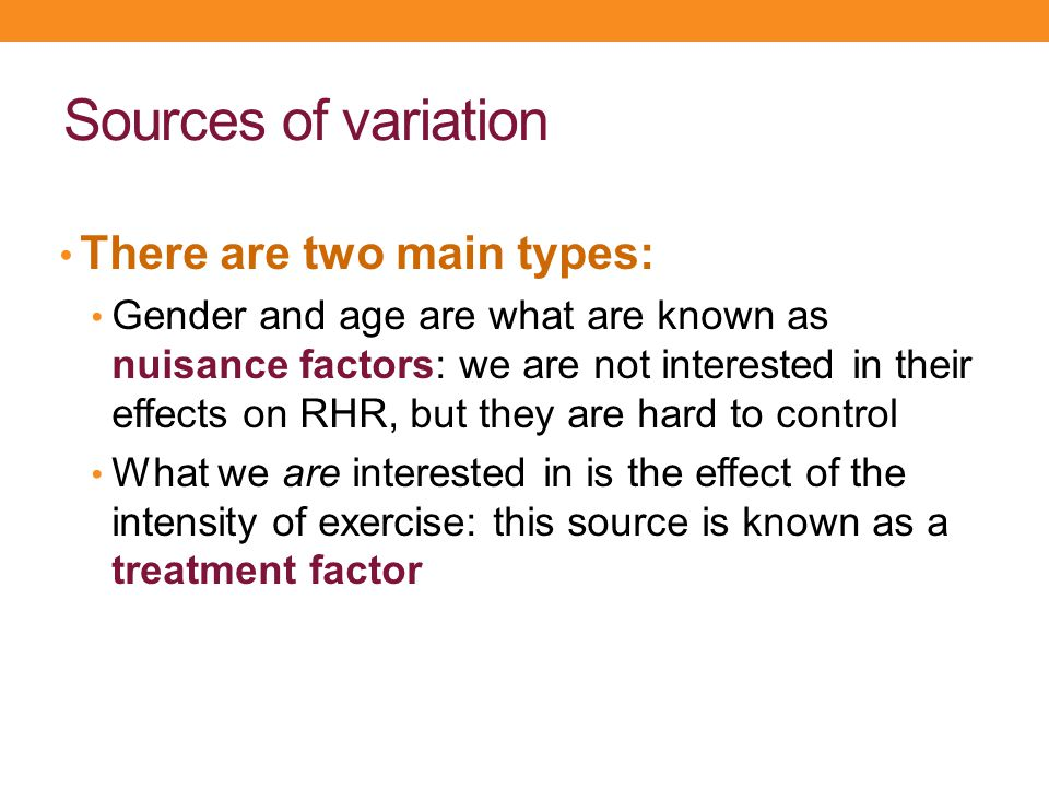 Sources of variation There are two main types: Gender and age are what are known as nuisance factors: we are not interested in their effects on RHR, b