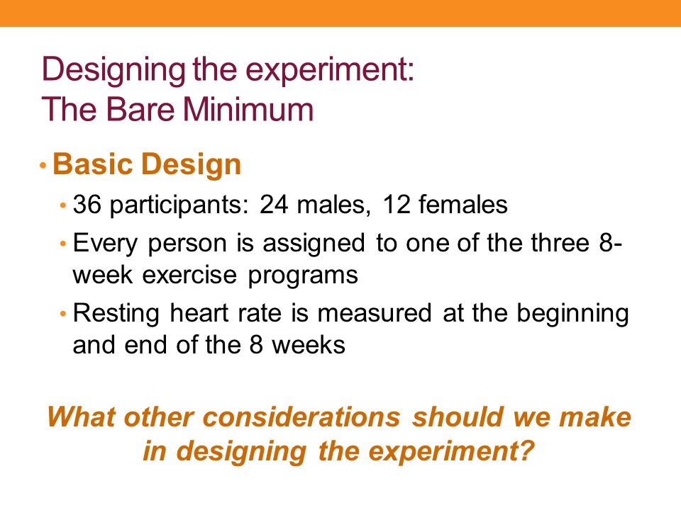 Designing the experiment: The Bare Minimum Basic Design 36 participants: 24 males, 12 females Every person is assigned to one of the three 8- week exe