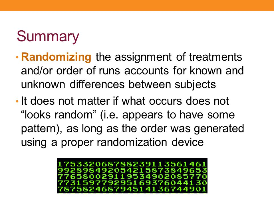 Summary Randomizing the assignment of treatments and/or order of runs accounts for known and unknown differences between subjects It does not matter i