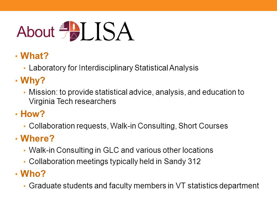 About What? Laboratory for Interdisciplinary Statistical Analysis Why? Mission: to provide statistical advice, analysis, and education to Virginia Tec