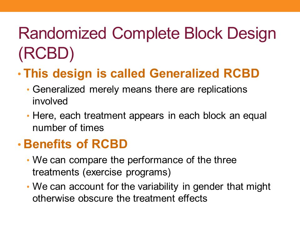Randomized Complete Block Design (RCBD) This design is called Generalized RCBD Generalized merely means there are replications involved Here, each tre