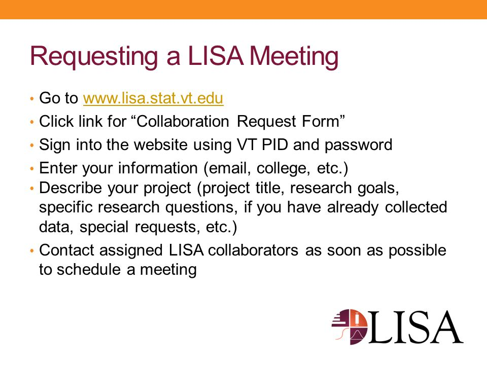 """Requesting a LISA Meeting Go to www.lisa.stat.vt.eduwww.lisa.stat.vt.edu Click link for """"Collaboration Request Form"""" Sign into the website using VT PI"""