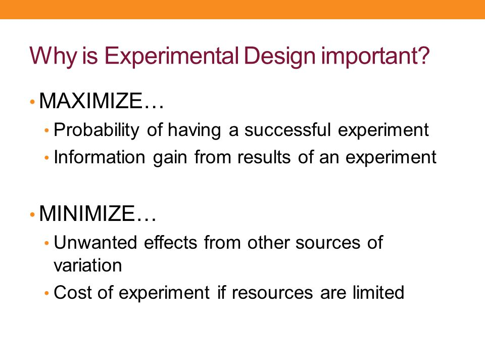 Why is Experimental Design important? MAXIMIZE… Probability of having a successful experiment Information gain from results of an experiment MINIMIZE…