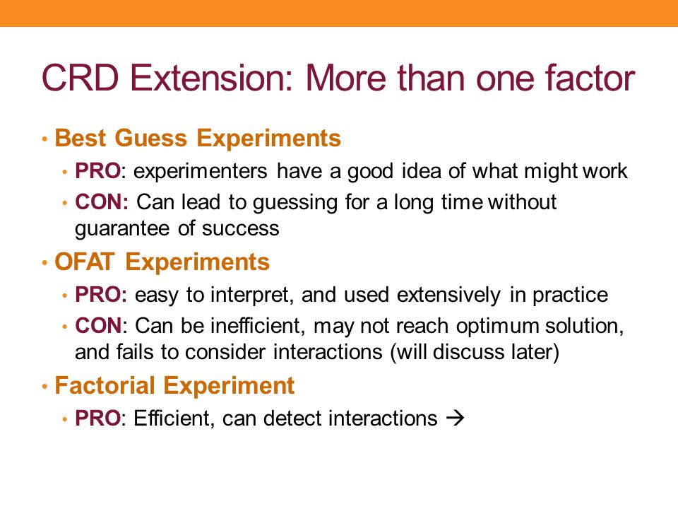 CRD Extension: More than one factor Best Guess Experiments PRO: experimenters have a good idea of what might work CON: Can lead to guessing for a long