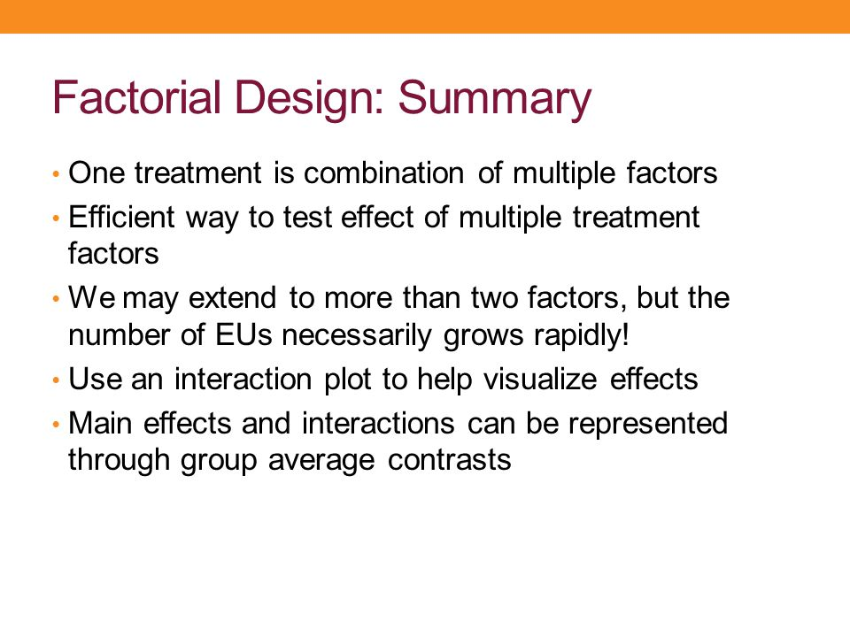 Factorial Design: Summary One treatment is combination of multiple factors Efficient way to test effect of multiple treatment factors We may extend to