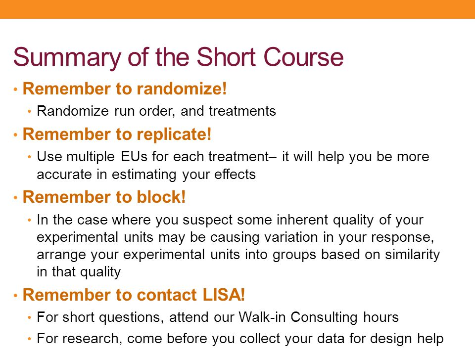 Summary of the Short Course Remember to randomize! Randomize run order, and treatments Remember to replicate! Use multiple EUs for each treatment– it