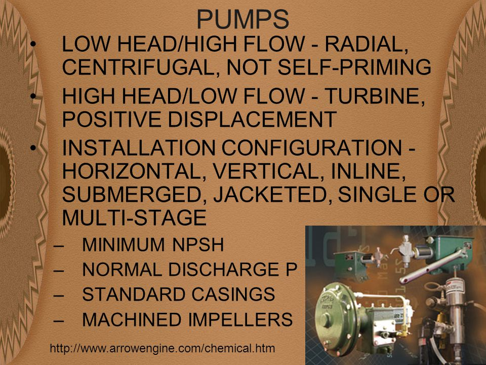 PUMPS LOW HEAD/HIGH FLOW - RADIAL, CENTRIFUGAL, NOT SELF-PRIMING HIGH HEAD/LOW FLOW - TURBINE, POSITIVE DISPLACEMENT INSTALLATION CONFIGURATION - HORIZONTAL, VERTICAL, INLINE, SUBMERGED, JACKETED, SINGLE OR MULTI-STAGE –MINIMUM NPSH –NORMAL DISCHARGE P –STANDARD CASINGS –MACHINED IMPELLERS http://www.arrowengine.com/chemical.htm