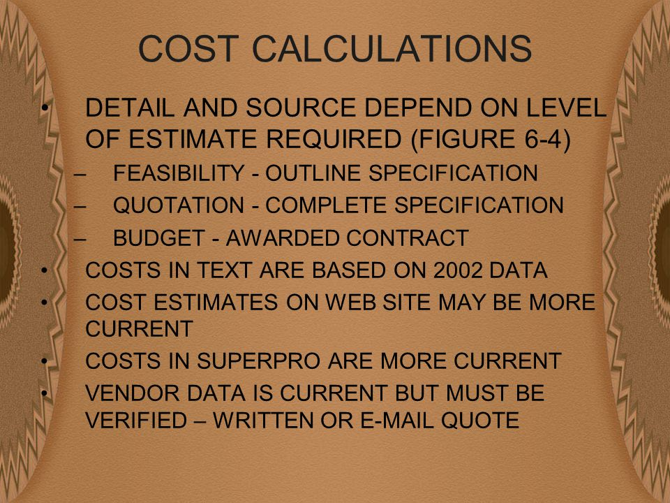 COST CALCULATIONS DETAIL AND SOURCE DEPEND ON LEVEL OF ESTIMATE REQUIRED (FIGURE 6-4) –FEASIBILITY - OUTLINE SPECIFICATION –QUOTATION - COMPLETE SPECIFICATION –BUDGET - AWARDED CONTRACT COSTS IN TEXT ARE BASED ON 2002 DATA COST ESTIMATES ON WEB SITE MAY BE MORE CURRENT COSTS IN SUPERPRO ARE MORE CURRENT VENDOR DATA IS CURRENT BUT MUST BE VERIFIED – WRITTEN OR E-MAIL QUOTE