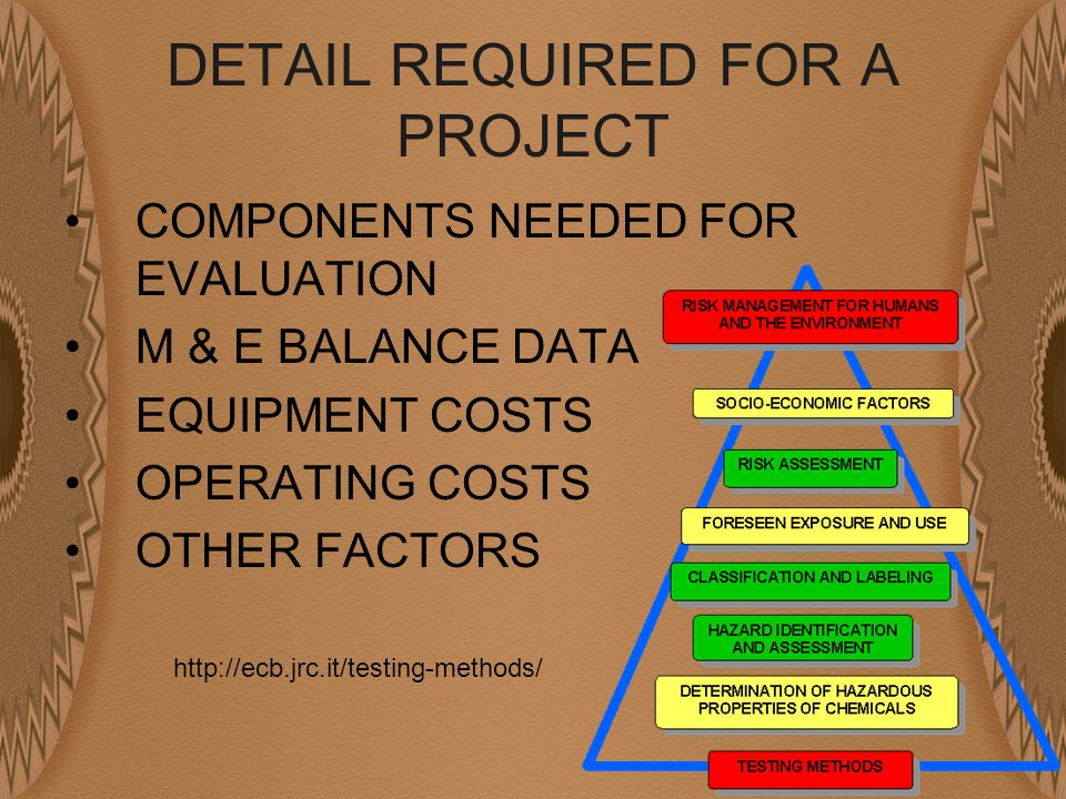 DETAIL REQUIRED FOR A PROJECT COMPONENTS NEEDED FOR EVALUATION M & E BALANCE DATA EQUIPMENT COSTS OPERATING COSTS OTHER FACTORS http://ecb.jrc.it/testing-methods/
