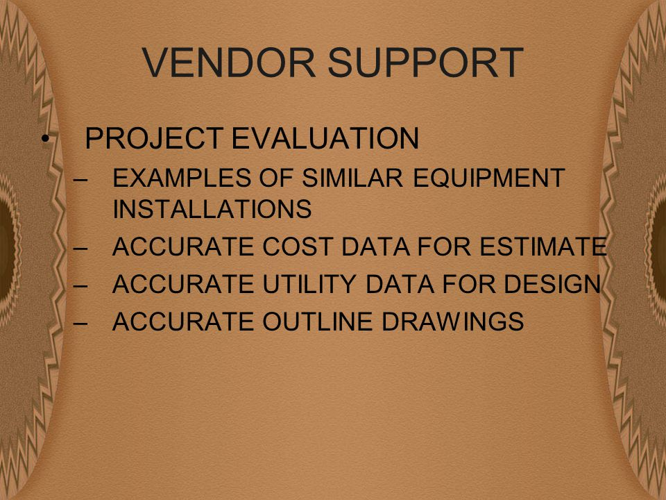 VENDOR SUPPORT PROJECT EVALUATION –EXAMPLES OF SIMILAR EQUIPMENT INSTALLATIONS –ACCURATE COST DATA FOR ESTIMATE –ACCURATE UTILITY DATA FOR DESIGN –ACCURATE OUTLINE DRAWINGS