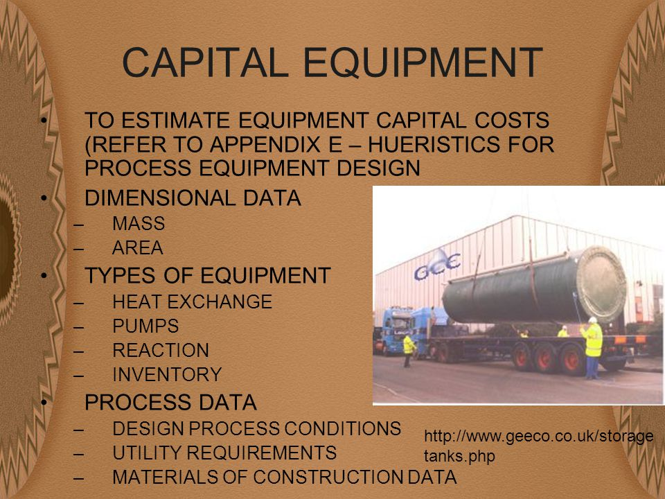 CAPITAL EQUIPMENT TO ESTIMATE EQUIPMENT CAPITAL COSTS (REFER TO APPENDIX E – HUERISTICS FOR PROCESS EQUIPMENT DESIGN DIMENSIONAL DATA –MASS –AREA TYPES OF EQUIPMENT –HEAT EXCHANGE –PUMPS –REACTION –INVENTORY PROCESS DATA –DESIGN PROCESS CONDITIONS –UTILITY REQUIREMENTS –MATERIALS OF CONSTRUCTION DATA http://www.geeco.co.uk/storage tanks.php