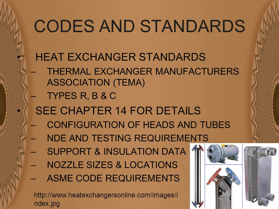 CODES AND STANDARDS HEAT EXCHANGER STANDARDS –THERMAL EXCHANGER MANUFACTURERS ASSOCIATION (TEMA) –TYPES R, B & C SEE CHAPTER 14 FOR DETAILS –CONFIGURATION OF HEADS AND TUBES –NDE AND TESTING REQUIREMENTS –SUPPORT & INSULATION DATA –NOZZLE SIZES & LOCATIONS –ASME CODE REQUIREMENTS http://www.heatexchangersonline.com/images/i ndex.jpg