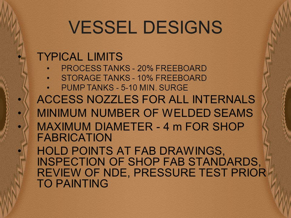 VESSEL DESIGNS TYPICAL LIMITS PROCESS TANKS - 20% FREEBOARD STORAGE TANKS - 10% FREEBOARD PUMP TANKS - 5-10 MIN.