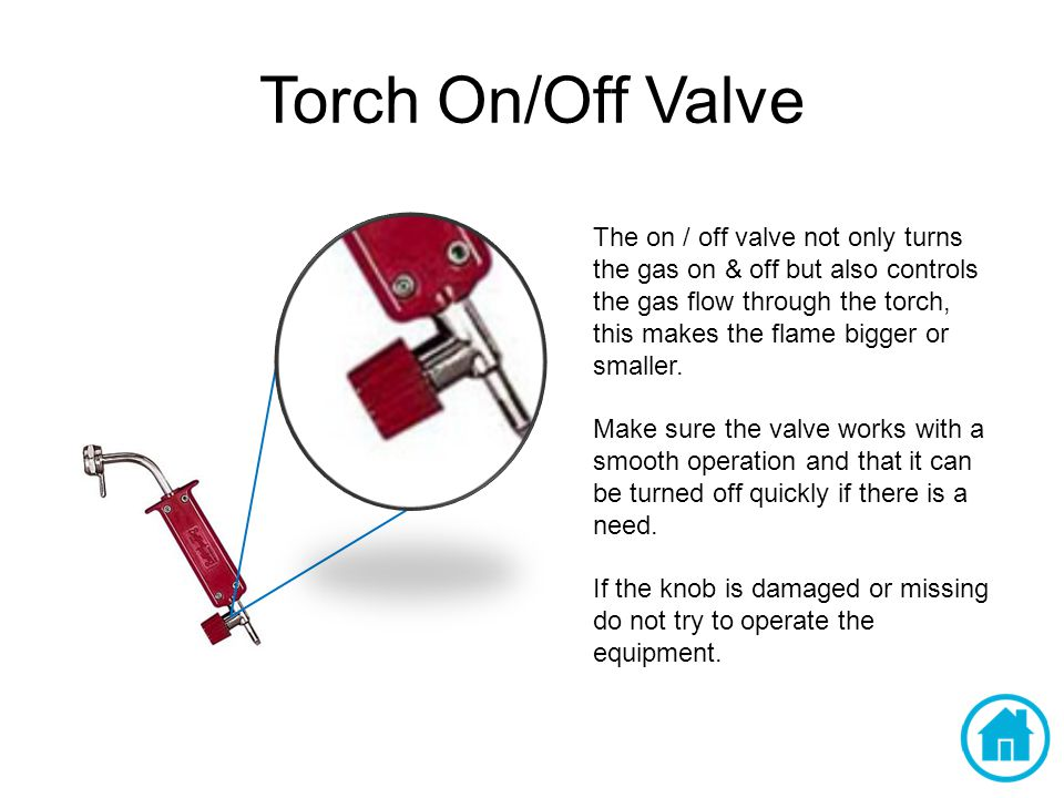 Torch On/Off Valve The on / off valve not only turns the gas on & off but also controls the gas flow through the torch, this makes the flame bigger or smaller.