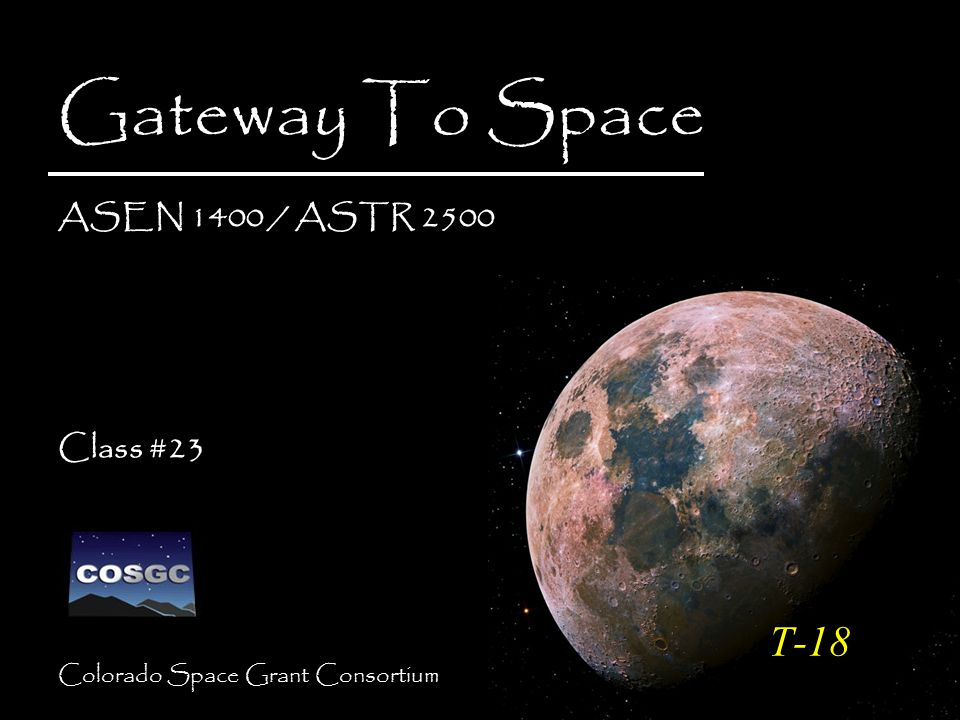 Colorado Space Grant Consortium Gateway To Space ASEN 1400 / ASTR 2500 Class #23 Gateway To Space ASEN 1400 / ASTR 2500 Class #23 T-18