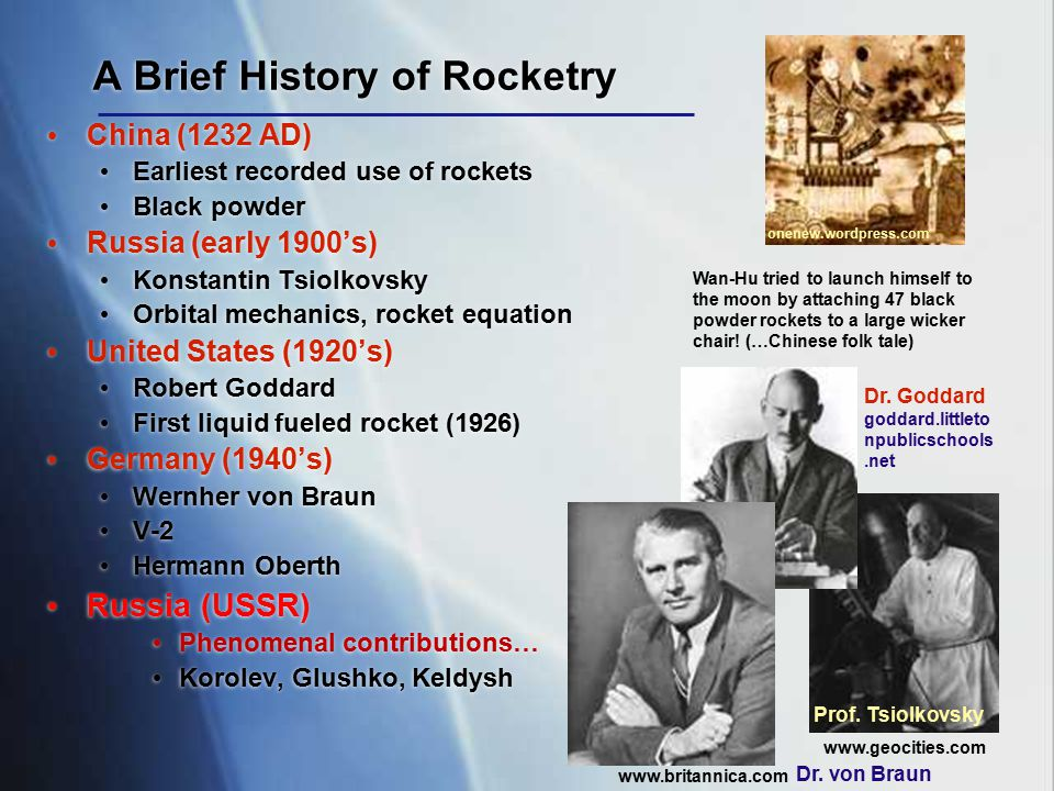 A Brief History of Rocketry China (1232 AD) Earliest recorded use of rockets Black powder Russia (early 1900's) Konstantin Tsiolkovsky Orbital mechani