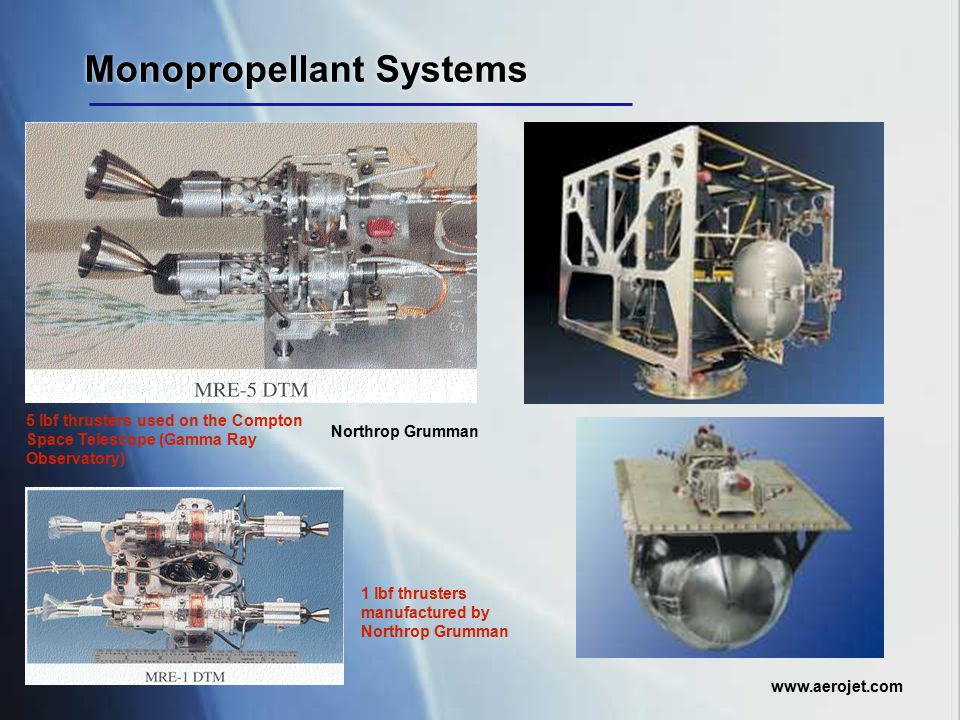 Monopropellant Systems www.aerojet.com Northrop Grumman 5 lbf thrusters used on the Compton Space Telescope (Gamma Ray Observatory) 1 lbf thrusters ma
