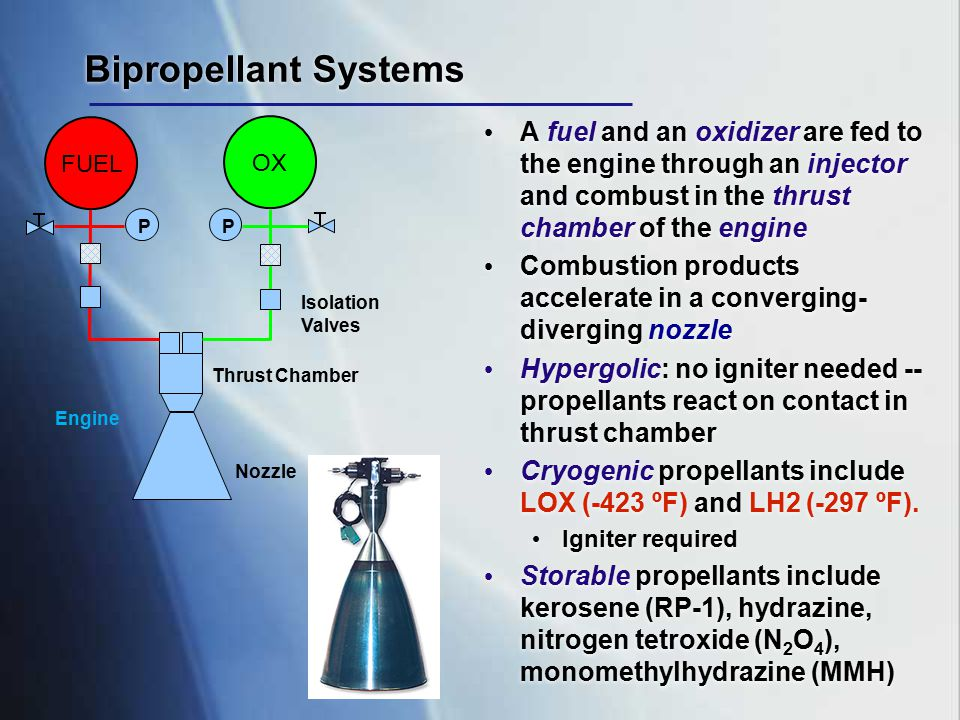 Bipropellant Systems A fuel and an oxidizer are fed to the engine through an injector and combust in the thrust chamber of the engine Combustion produ