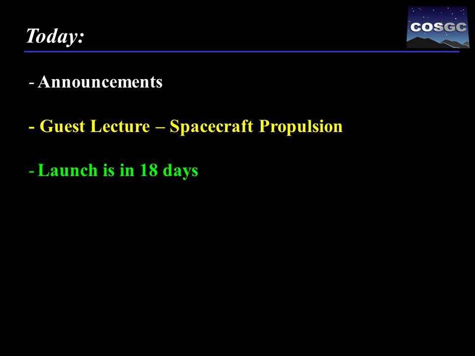 -Announcements - Guest Lecture – Spacecraft Propulsion -Launch is in 18 days Today: