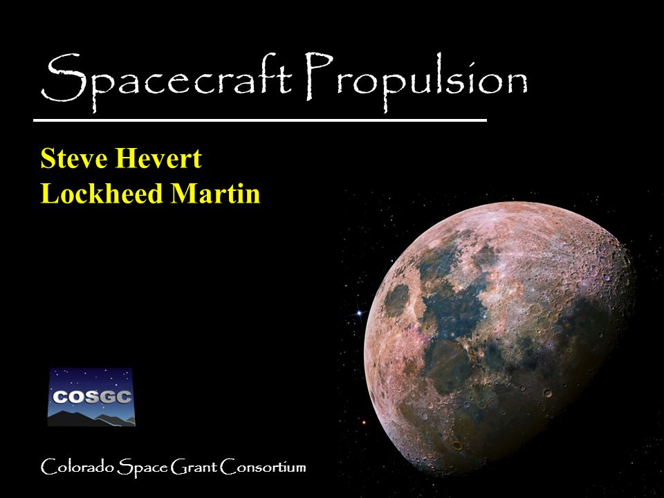 Colorado Space Grant Consortium Spacecraft Propulsion Steve Hevert Lockheed Martin Spacecraft Propulsion Steve Hevert Lockheed Martin
