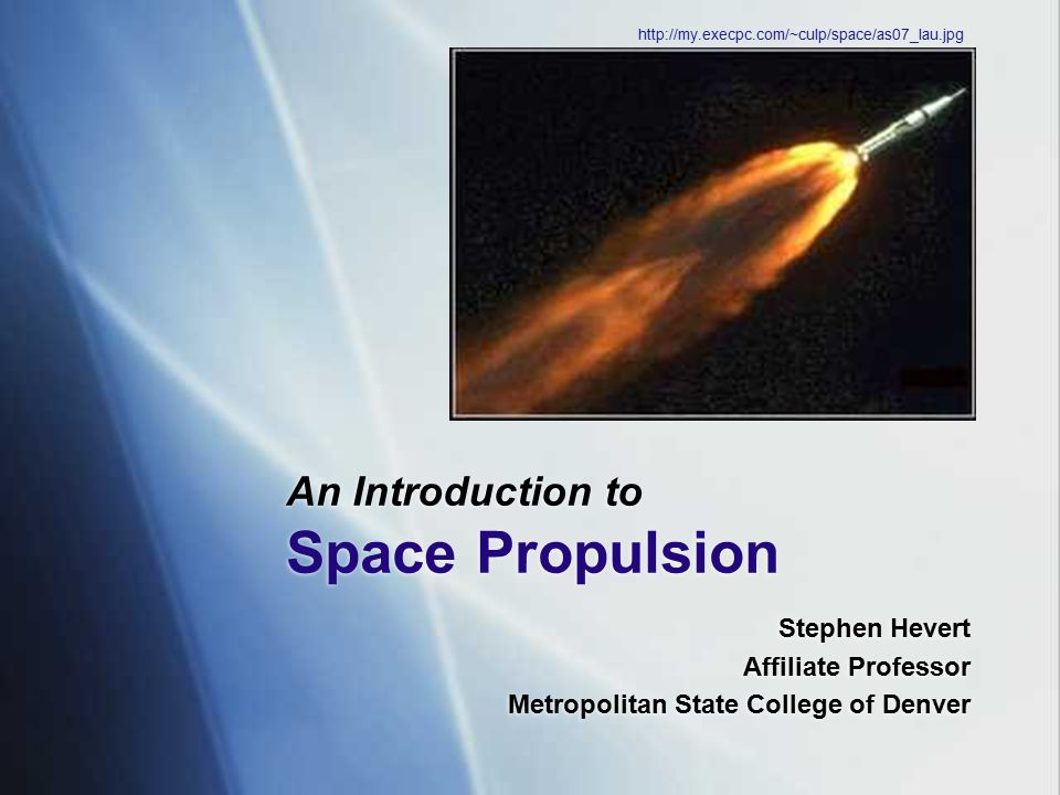 An Introduction to Space Propulsion Stephen Hevert Affiliate Professor Metropolitan State College of Denver Stephen Hevert Affiliate Professor Metropo