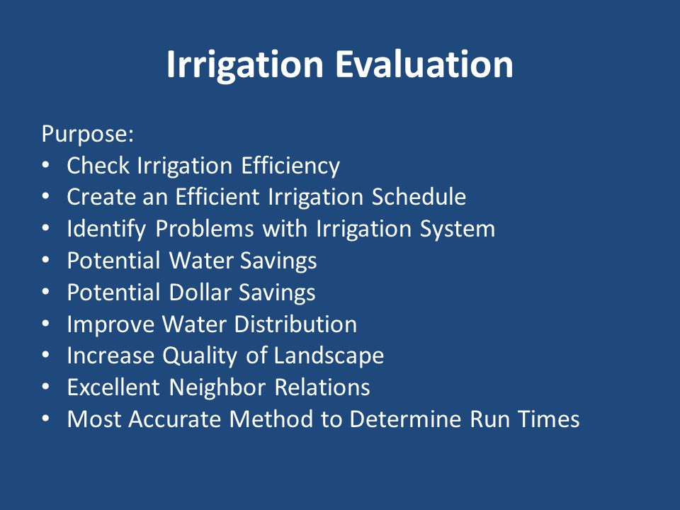 Irrigation Evaluation Purpose: Check Irrigation Efficiency Create an Efficient Irrigation Schedule Identify Problems with Irrigation System Potential Water Savings Potential Dollar Savings Improve Water Distribution Increase Quality of Landscape Excellent Neighbor Relations Most Accurate Method to Determine Run Times