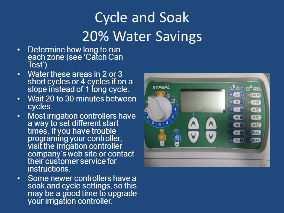 Cycle and Soak 20% Water Savings Determine how long to run each zone (see 'Catch Can Test') Water these areas in 2 or 3 short cycles or 4 cycles if on a slope instead of 1 long cycle.