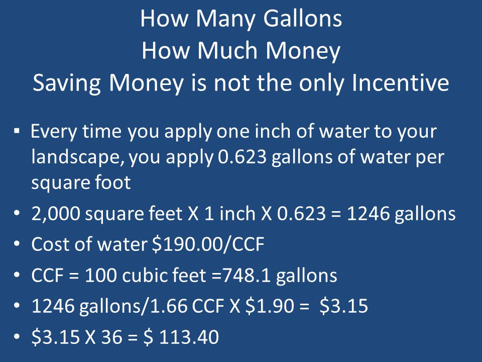 How Many Gallons How Much Money Saving Money is not the only Incentive ▪ Every time you apply one inch of water to your landscape, you apply 0.623 gallons of water per square foot 2,000 square feet X 1 inch X 0.623 = 1246 gallons Cost of water $190.00/CCF CCF = 100 cubic feet =748.1 gallons 1246 gallons/1.66 CCF X $1.90 = $3.15 $3.15 X 36 = $ 113.40