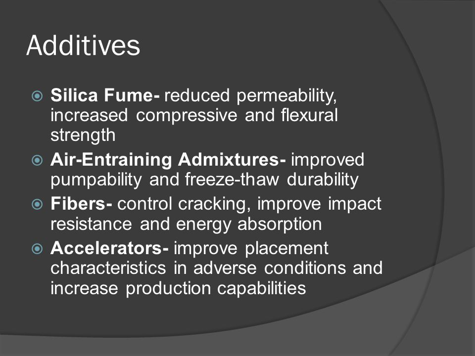 Additives  Silica Fume- reduced permeability, increased compressive and flexural strength  Air-Entraining Admixtures- improved pumpability and freeze-thaw durability  Fibers- control cracking, improve impact resistance and energy absorption  Accelerators- improve placement characteristics in adverse conditions and increase production capabilities
