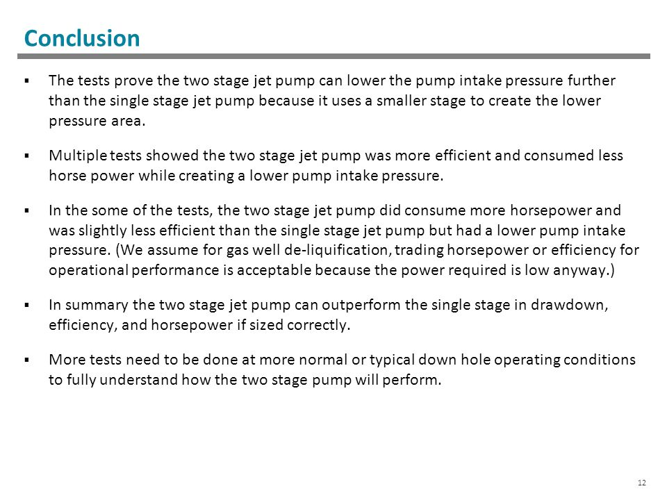 12 Conclusion  The tests prove the two stage jet pump can lower the pump intake pressure further than the single stage jet pump because it uses a smaller stage to create the lower pressure area.
