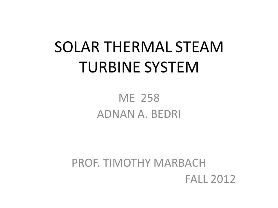 SOLAR THERMAL STEAM TURBINE SYSTEM ME 258 ADNAN A. BEDRI PROF. TIMOTHY MARBACH FALL 2012