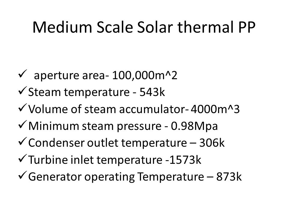 Medium Scale Solar thermal PP aperture area- 100,000m^2 Steam temperature - 543k Volume of steam accumulator- 4000m^3 Minimum steam pressure - 0.98Mpa Condenser outlet temperature – 306k Turbine inlet temperature -1573k Generator operating Temperature – 873k