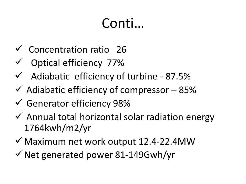 Conti… Concentration ratio 26 Optical efficiency 77% Adiabatic efficiency of turbine - 87.5% Adiabatic efficiency of compressor – 85% Generator efficiency 98% Annual total horizontal solar radiation energy 1764kwh/m2/yr Maximum net work output 12.4-22.4MW Net generated power 81-149Gwh/yr