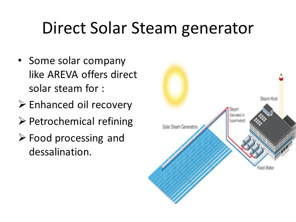 Direct Solar Steam generator Some solar company like AREVA offers direct solar steam for :  Enhanced oil recovery  Petrochemical refining  Food processing and dessalination.