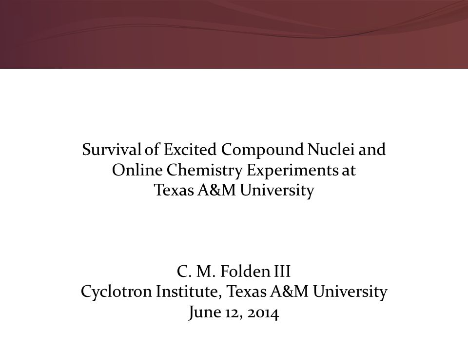 Survival of Excited Compound Nuclei and Online Chemistry Experiments at Texas A&M University C. M. Folden III Cyclotron Institute, Texas A&M Universit