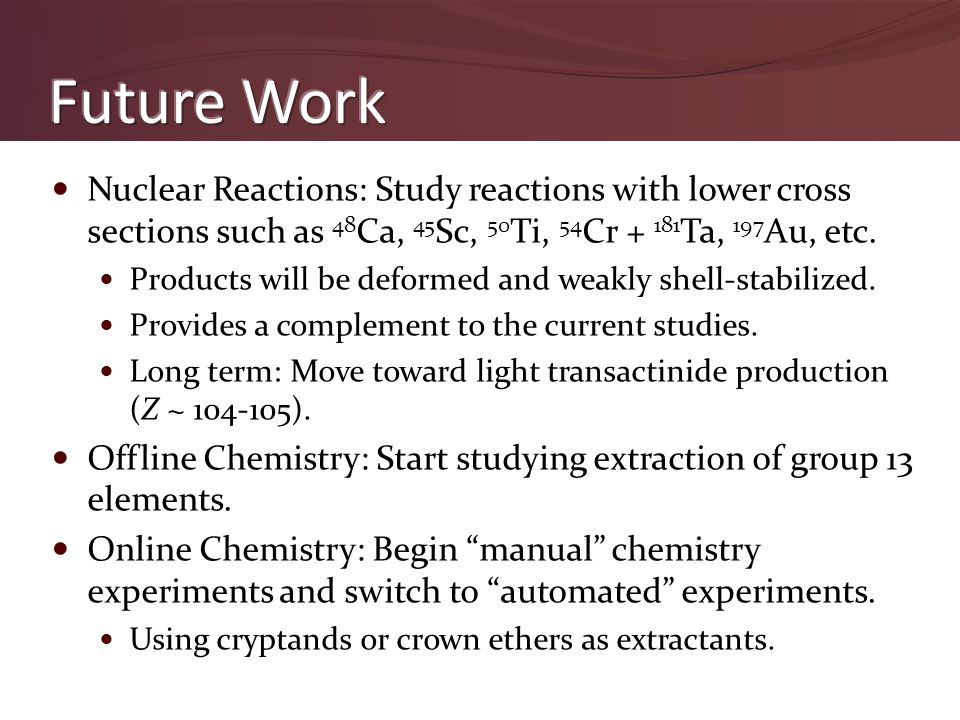 Nuclear Reactions: Study reactions with lower cross sections such as 48 Ca, 45 Sc, 50 Ti, 54 Cr + 181 Ta, 197 Au, etc. Products will be deformed and w