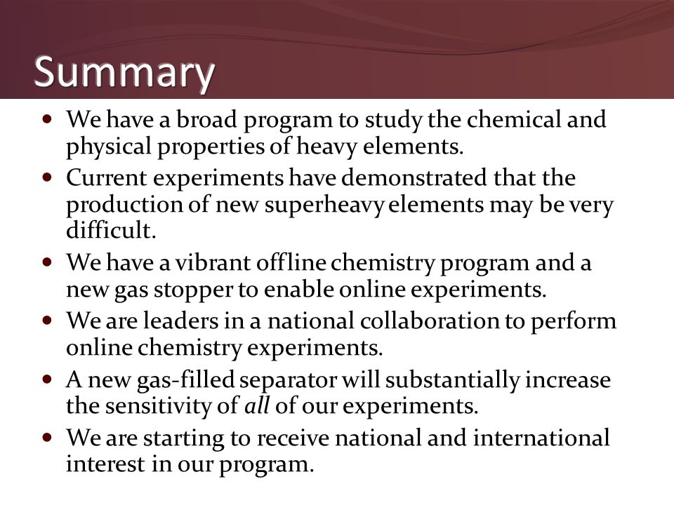 We have a broad program to study the chemical and physical properties of heavy elements. Current experiments have demonstrated that the production of