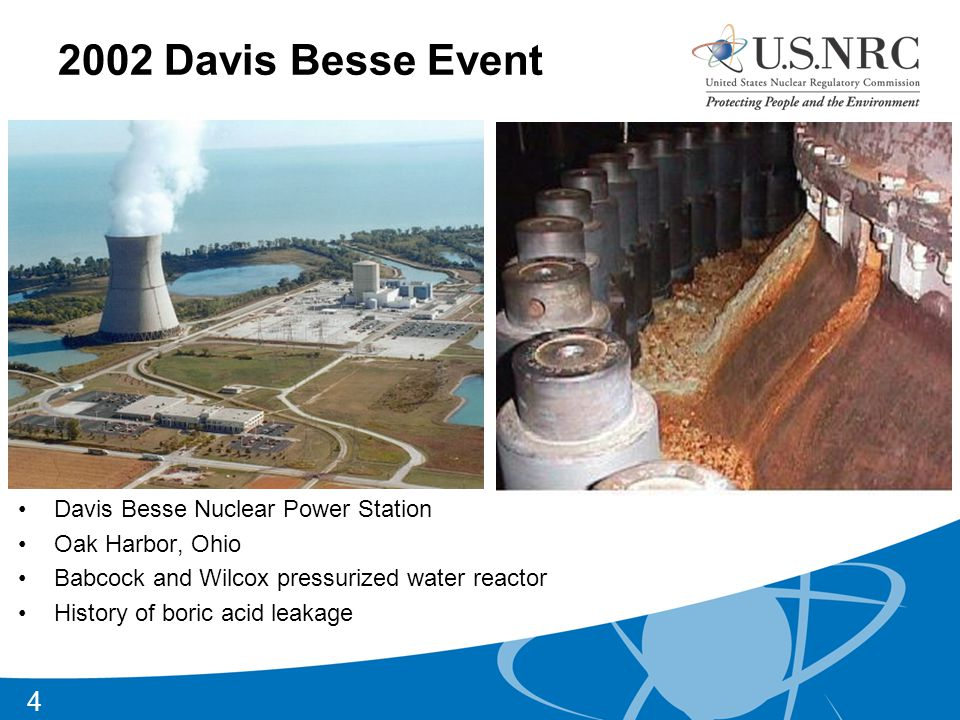 2002 Davis Besse Event Davis Besse Nuclear Power Station Oak Harbor, Ohio Babcock and Wilcox pressurized water reactor History of boric acid leakage 4