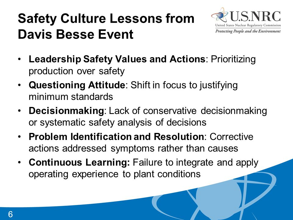 Safety Culture Lessons from Davis Besse Event Leadership Safety Values and Actions: Prioritizing production over safety Questioning Attitude: Shift in focus to justifying minimum standards Decisionmaking: Lack of conservative decisionmaking or systematic safety analysis of decisions Problem Identification and Resolution: Corrective actions addressed symptoms rather than causes Continuous Learning: Failure to integrate and apply operating experience to plant conditions 6
