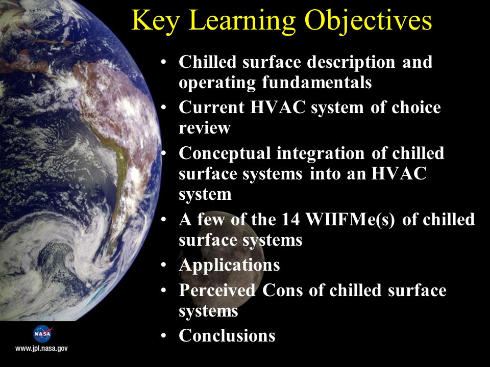Key Learning Objectives Chilled surface description and operating fundamentals Current HVAC system of choice review Conceptual integration of chilled surface systems into an HVAC system A few of the 14 WIIFMe(s) of chilled surface systems Applications Perceived Cons of chilled surface systems Conclusions