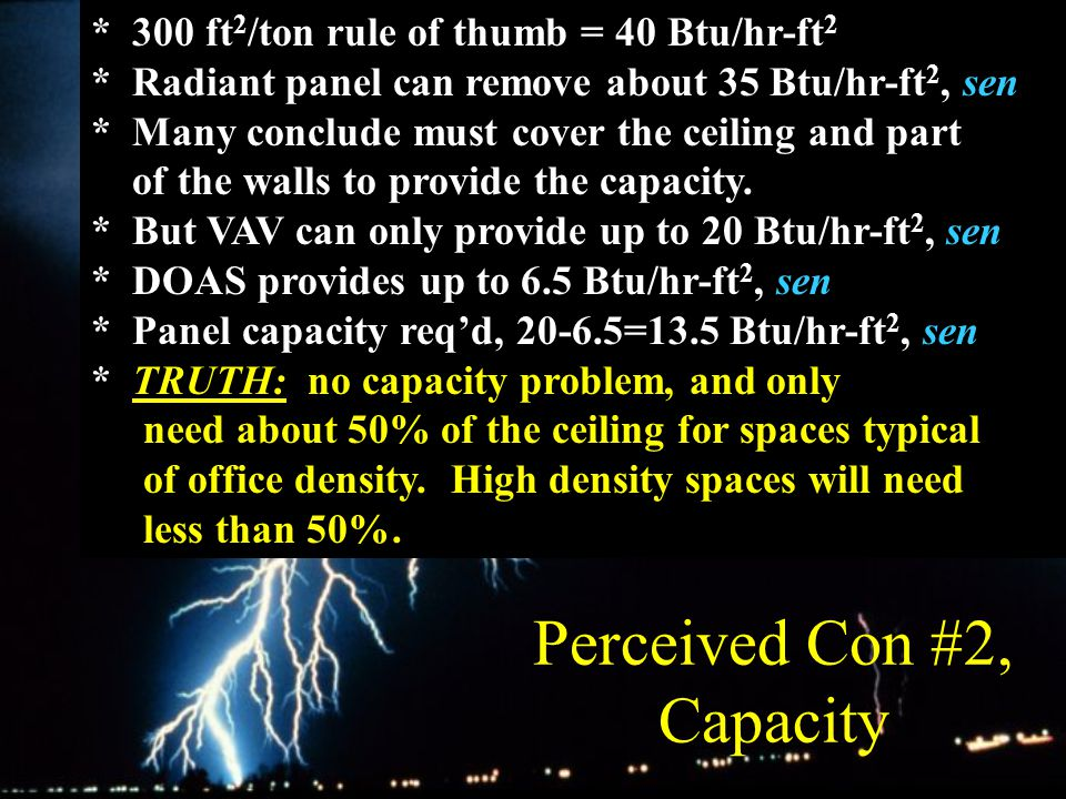 Perceived Con #2, Capacity * 300 ft 2 /ton rule of thumb = 40 Btu/hr-ft 2 * Radiant panel can remove about 35 Btu/hr-ft 2, sen * Many conclude must cover the ceiling and part of the walls to provide the capacity.