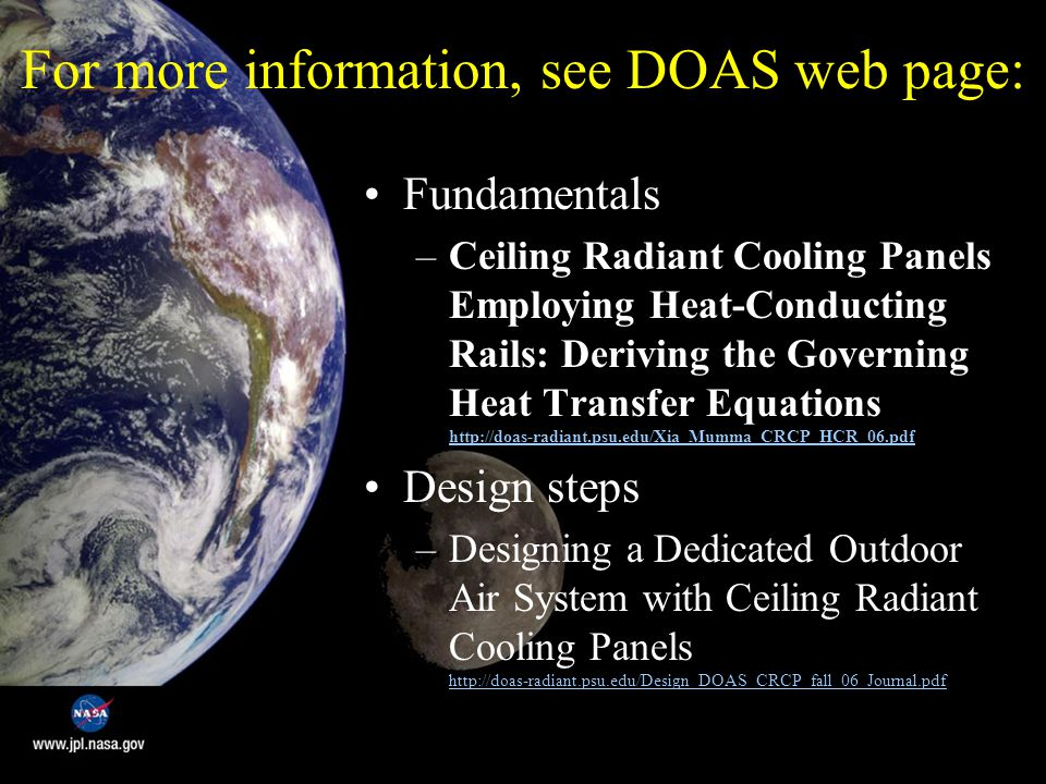 For more information, see DOAS web page: Fundamentals –Ceiling Radiant Cooling Panels Employing Heat-Conducting Rails: Deriving the Governing Heat Transfer Equations http://doas-radiant.psu.edu/Xia_Mumma_CRCP_HCR_06.pdf http://doas-radiant.psu.edu/Xia_Mumma_CRCP_HCR_06.pdf Design steps –Designing a Dedicated Outdoor Air System with Ceiling Radiant Cooling Panels http://doas-radiant.psu.edu/Design_DOAS_CRCP_fall_06_Journal.pdf http://doas-radiant.psu.edu/Design_DOAS_CRCP_fall_06_Journal.pdf