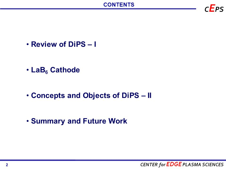 2 CENTER for EDGE PLASMA SCIENCES C E PS CONTENTS Review of DiPS – I LaB 6 Cathode Concepts and Objects of DiPS – II Summary and Future Work