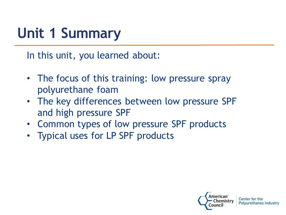 Unit 1 Summary In this unit, you learned about: The focus of this training: low pressure spray polyurethane foam The key differences between low pressure SPF and high pressure SPF Common types of low pressure SPF products Typical uses for LP SPF products
