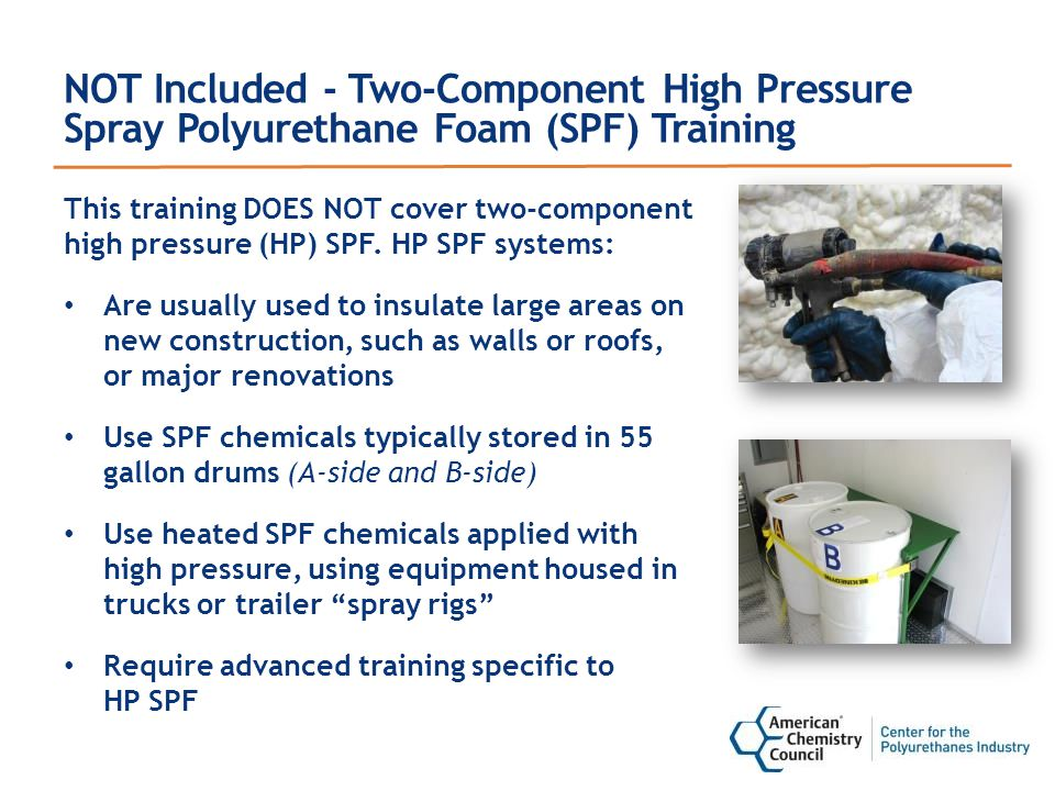 NOT Included - Two-Component High Pressure Spray Polyurethane Foam (SPF) Training This training DOES NOT cover two-component high pressure (HP) SPF.