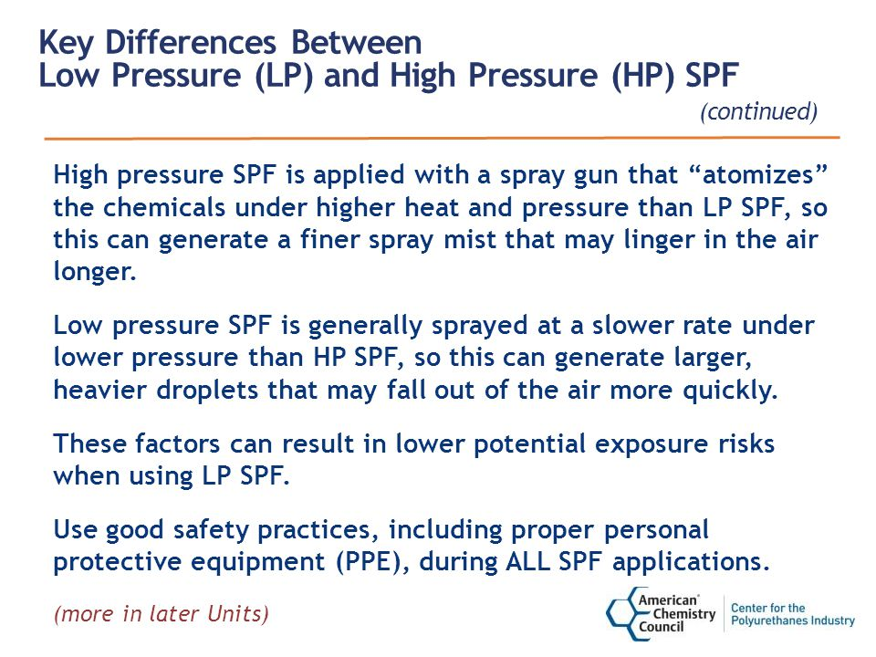 Key Differences Between Low Pressure (LP) and High Pressure (HP) SPF (continued) High pressure SPF is applied with a spray gun that atomizes the chemicals under higher heat and pressure than LP SPF, so this can generate a finer spray mist that may linger in the air longer.